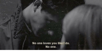 One, You, and Like: No one loves you like I do.  No one.