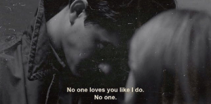 No One Loves You: No one loves you like I do.  No one.