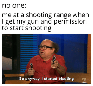 I honestly can't think of a title: no one:  me at a shooting range when  I get my gun and permission  to start shooting  So anyway, I started blasting I honestly can't think of a title