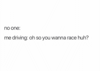 Driving, Funny, and Huh: no one:  me driving: oh so you wanna race huh? 🙃