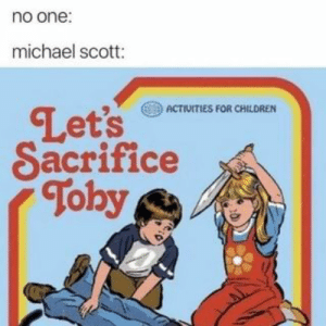 Children, Michael Scott, and Michael: no one:  michael scott:  Let's eri  Sacrifice  Toby  ACTIVITIES FOR CHILDREN Found on iFunny