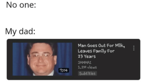 Dad, Family, and Fucking: No one:  My dad:  Man Goes Out For Milk,.  Leaves Family For  23 Years  JAMARI  1.2M views  Subtitles  7:04 Fucking finally