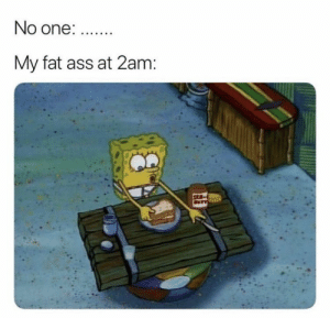 #relatable #memes #funny #tweets #mood #tumblr #relatablememes #funnymemes #funnytweets #funnypictures #dank #dankmeme #edgymemes #spongebobsquarepants #spongebob #spongebobmemes: No one: .  My fat ass at 2am: #relatable #memes #funny #tweets #mood #tumblr #relatablememes #funnymemes #funnytweets #funnypictures #dank #dankmeme #edgymemes #spongebobsquarepants #spongebob #spongebobmemes