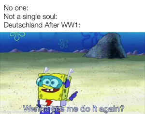 Do It Again, History, and Old: No one:  Not a single soul:  Deutschland After WW1:  Wanna see me do it again?  made with menatie! 8 year old me digging straight down into lava
