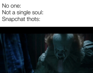 Snapchat, Dank Memes, and Single: No one:  Not a single soul:  Snapchat thots: Pennywise's forehead is like an egg