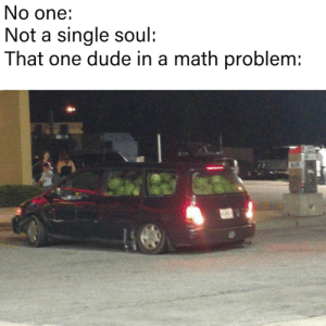 Dude, Math, and Single: No one:  Not a single soul:  That one dude in a math problem  AIR Whatre gonna do with so many melons my friend?