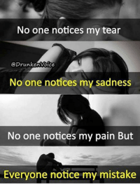 my mistake: No one notices my tear  prunkenvoice  No one notices my sadness  No one notices my pain But  Everyone notice my mistake
