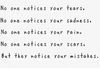 No one notices your tears,  No one notices your sadness,  No one notices your Pain,  No one notices your scars,  but they notice your m i stakes. depression-surrounds-me:Bw blog
