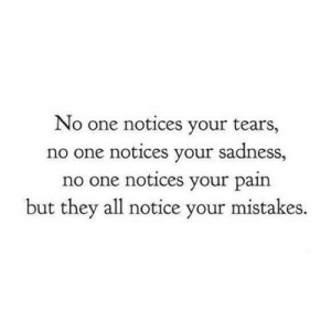 https://iglovequotes.net/: No one notices your tears,  no one notices your sadness,  no one notices your pain  but they all notice your mistakes. https://iglovequotes.net/