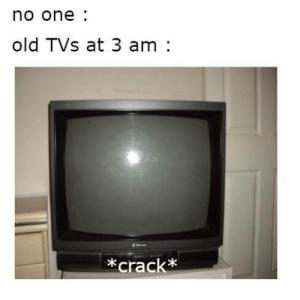 Old, One, and  No: no one  old TVs at 3 am:  *crackx