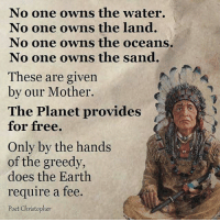 Memes, Ocean, and Planets: No one owns the water.  No one owns the land.  No one owns the oceans.  No one owns the sand.  These are given  by our Mother.  The Planet provides  for free.  Only by the hands  of the greedy,  does the Earth  require a fee.  Poet Christopher ☝😤