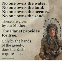 Memes, 🤖, and Oceans: No one owns the water.  No one owns the land.  No one owns the oceans.  No one owns the sand.  These are given  by our Mother.  The Planet provides  for free.  Only by the hands  of the greedy,  does the Earth  require a fee.  Poet Christopher