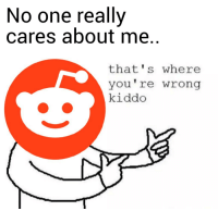This Whole Sub-Reddit has helped me through alot.: No one really  cares about me.  that's where  you're wrong  kiddo This Whole Sub-Reddit has helped me through alot.