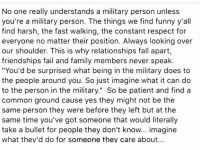 "Fail, Fall, and Family: No one really understands a military person unless  you're a military person. The things we find funny y'all  find harsh, the fast walking, the constant respect for  everyone no matter their position. Always looking over  our shoulder. This is why relationships fall apart,  friendships fail and family members never speak.  ""You'd be surprised what being in the military does to  the people around you. So just imagine what it can do  to the person in the military."" So be patient and find a  common ground cause yes they might not be the  same person they were before they left but at the  same time you've got someone that would literally  take a bullet for people they don't know... imagine  what they'd do for someone they care about..."