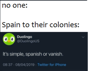 Duolingo: no one:  Spain to their colonies:  Duolingo  @DuolingoUS  It's simple, spanish or vanish.  08:37 08/04/2019 Twitter for iPhone