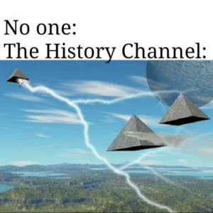 The damned aliens via /r/memes https://ift.tt/2oiBuQP: No one:  The History Channel: The damned aliens via /r/memes https://ift.tt/2oiBuQP