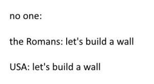 Common, History, and Usa: no one:  the Romans: let's build a wall  USA: let's build a wall So many common points