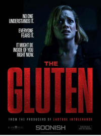 Gluten, One, and The Producers: NO ONE  UNDERSTANDS IT  EVERYONE  FEARSIT  IT MIGHT BE  INSIDE OF YOU  RIGHT NOW.  THE  FROM THE PRODUCERS OF LACTOSE INTOLERANCE  BLUM HOUSt  SOONISH NT E AI  THIS FILMIS  YET RATED Gluten