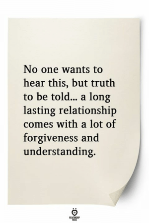 Lasting: No one wants to  hear this, but truth  to be told... a long  lasting relationship  comes with a lot of  forgiveness and  understanding.