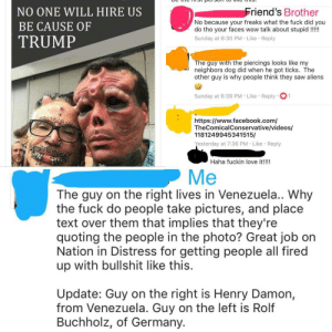 "Facebook, Love, and Obama: NO ONE WILL HIRE US  BE CAUSE OF  TRUMP  riend's Brother  No because your freaks what the fuck did you  do tho your faces wow talk about stupid!!!  Sunday at 6:30 PM Like Reply  The guy with the piercings looks like my  neighbors dog did when he got ticks. The  other guy is why people think they saw aliens  Sunday at 6:39 PM . Like-Reply-01  https://www.facebook.com/  TheComicalConservative/videos/  1181249945341515/  esterday at 7:36 PM Like Reply  Haha fuckin love it!!!  Me  The guy on the right lives in Venezuela.. Why  the fuck do people take pictures, and place  text over them that implies that they're  quoting the people in the photo? Great job on  Nation in Distress for getting people all fired  up with bullshit like this.  Update: Guy on the right is Henry Damon,  from Venezuela. Guy on the left is Rolf  Buchholz, of Germany. memehumor:  Friend of a friend shared a Facebook post by Nation in Distress, a self-proclaimed Anti-Liberal page that is ""Dedicated To Expose The Truth And Lies Of The Obama Administration To Keep The People Informed."" Oh the irony."