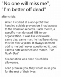 "Dad, Memes, and Noah: ""No one will miss me""  ""I'm better off dead  after-crisis  When I worked at a non-profit that  handled suicide prevention, I had access  to the donation records. Each month, a  specific man donated 15s to our  organization, It was like clockwork.  same day, same man, he had been doing  this for over 4 years. It always seemed  odd to me but I never questioned it... unti  Isaw a note attached one month. ""For  Noah- Dad  his donation was once his child's  allowance  I can promise you, they would miss you  for the rest of their lives. https://t.co/Uprk8JgfEa"