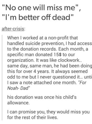 """Who's cutting onions in here???omg-humor.tumblr.com: """"No one will miss me"""",  """"I'm better off dead""""  after-crisis:  When I worked at a non-profit that  handled suicide prevention,I had access  to the donation records. Each month, a  specific man donated 15$ to our  organization. It was like clockwork..  same day, same man, he had been doing  this for over 4 years. It always seemed  odd to me but I never questioned it... unti  I saw a note attached one month. """"For  Noah- Dad""""  his donation was once his child's  allowance.  I can promise you, they would miss you  for the rest of their lives. Who's cutting onions in here???omg-humor.tumblr.com"""