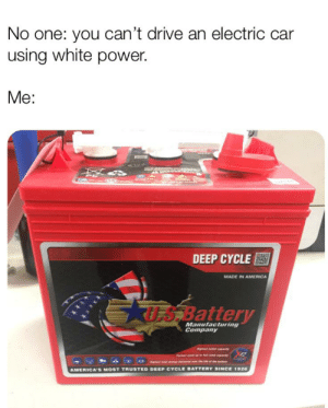 America, Drive, and Power: No one: you can't drive an electric car  using white power.  Me:  DAR  PR  DEEP CYCLE  MADE IN AMERICA  US Battery  Manufacturing  Company  t pity  dcaputy  e aa e bety  igh  LE BATTERY SINCE 1926  DEEP CYCLE  AMERICA'S MOST TRUSTED Murica