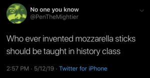 Iphone, Twitter, and History: No one you know  @PenTheMightier  Who ever invented mozzarella sticks  should be taught in history clas  2:57 PM - 5/12/19 Twitter for iPhone Zest 101