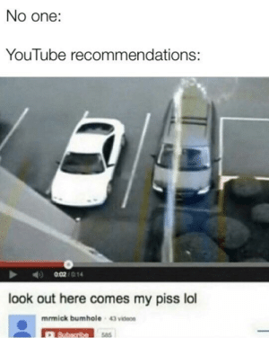 Bad, Instagram, and Lol: No one:  YouTube recommendations:  0.02/014  look out here comes my piss lol  mrmick bumhole  43 vidos  Subsoribe5as Instagram is bad