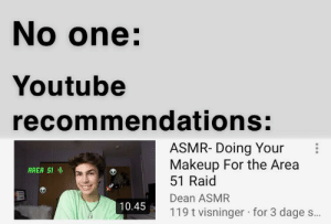 Cute, Makeup, and youtube.com: No one:  Youtube  recommendations:  ASMR- Doing Your  Makeup For the Area  51 Raid  AREA 51  Dean ASMR  10.45  119 t visninger for 3 dage s... Ur cüte. Wanna æ?