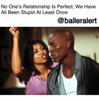 """Cheating, Crazy, and God: No One's Relationship Is Perfect; We Have  All Been Stupid At Least Once  @balleralert No One's Relationship Is Perfect; We Have All Been Stupid At Least Once -blogged by @peachkyss ⠀⠀⠀⠀⠀⠀⠀ ⠀⠀⠀⠀⠀⠀⠀ Let's be honest, we have all been in a crazy a$$ relationship where we have done some of the dumbest sh!t ever. Whether we snooped in their phone because we know for a fact they're cheating, drove by his house to make sure he's home like he said he was, or confronted the other chick he's messing with. Most of the time it's due to our maturity level, which usually takes place in our late teens to early twenties. ⠀⠀⠀⠀⠀⠀⠀ ⠀⠀⠀⠀⠀⠀⠀ What puzzles me is how some people can turn their nose up at the next person like they didn't wait 6-years for Lil' Shooter to get out of jail or haven't caught their mate cheating, yet they still want to stay while their mate does it over and over again. If someone wants to be stupid, let them. In some cases, people have to go through some situations to learn what they will accept and will not accept in a relationship. ⠀⠀⠀⠀⠀⠀⠀ ⠀⠀⠀⠀⠀⠀⠀ Just because you have been stupid once, doesn't mean you have to be stupid all your life. Don't make the same mistakes over and over in every relationship. ⠀⠀⠀⠀⠀⠀⠀ ⠀⠀⠀⠀⠀⠀⠀ I know now that most of us are older and we look at other people's situations and say, """"Thank God for growth!"""" ⠀⠀⠀⠀⠀⠀⠀ ⠀⠀⠀⠀⠀⠀⠀ What have you done that was stupid in your past or current relationship that you can actually laugh at now?"""