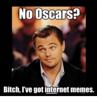 Internet: No Oscars?  Bitch, Ive got internet memes.
