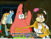 no this is patrick: No patrick, t series will never  catch up to pewdiepie