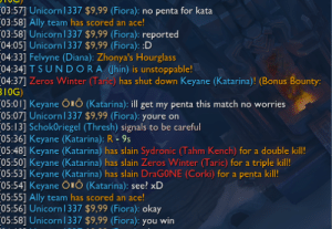 League of Legends, Winter, and Ally: no penta for kata  ace  03:57] Unicorn 337 $9,99 (Fiora):  03:58] Ally team has scored  03:58] Unicorn337 $9,99 (Fiora): reported  (04:05] Unicorn 337 $9,99 (Fiora): :D  (04:33] Felvyne (Diana): Zhonya's Hourglass  04:341 T SUNDORA (Jhin) is unstoppable!  (04:37] Zeros Winter (Taric) has shut down Keyane (Katarina)! (Bonus Bounty:  B1OG)  (05:01] Keyane ÕiO (Katarina): ill get my penta this match no worries  05:07] Unicorn | 337 $9,99 (Fiora): youre on  (05:13] SchokOriegel (Thresh) signals to be careful  05:36] Keyane (Katarina): R -9s  (05:48] Keyane (Katarina) has slain Sydronic (Tahm Kench) for a double kil!  (05:50] Keyane (Katarina) has slain Zeros Winter (Taric) for a triple kill!  (05:53] Keyane (Katarina) has slain DraGONE (Corki) for a penta kill!  (05:54] Keyane ÕIÔ (Katarina): see? xD  05:55] Ally team has scored an ace!  05:56] Unicorn337 $9,99 (Fiora): okay  (05:58] Unicorn|337 $9,99 (Fiora): you win  an So this just happend. Not even a minute later.