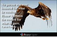 Memes, Been, and 🤖: No person was eye  honored  for what  he received.  Honor has been  the reward for  ave  what he  Calvin Coolid  Brainy  Quote No person was ever honored for what he received. Honor has been the reward for what he gave. - Calvin Coolidge