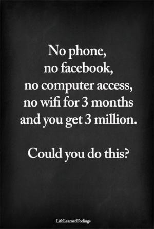 <3: No phone,  no facebook,  no computer access,  no wifi for 3 months  and you get 3 million.  Could you do this?  LifeLearnedFeelings <3