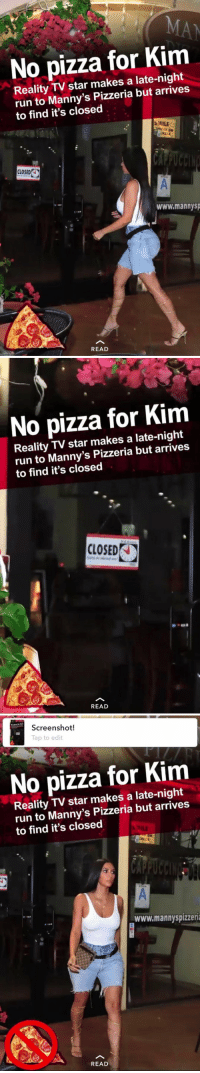 poor kim, my prayers go out to her in this difficult time https://t.co/d9ztkwWzbq: No pizza for Kim  Reality TV star makes a late-night  run to Manny's Pizzeria but arrives  to find it's closed  MILE  CLOSED  www.mannysp  READ   No pizza for Kim  Reality TV star makes a late-night  run to Manny's Pizzeria but arrives  to find it's closed  CLOSED K  READ   Screenshot!  Tap to edit  No pizza for Kim  Reality TV star makes a late-night  run to Manny's Pizzeria but arrives  to find it's closed  www.mannyspizzeri  READ poor kim, my prayers go out to her in this difficult time https://t.co/d9ztkwWzbq