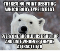 Tumblr, Best, and Blog: NO POINT DEBATING  WHICH BODY TYPE IS BEST  THERE'S  EVERYONE SHOULD JUST SHUTUP  ATTRACTEDTO srsfunny:We Should Just Get Over It