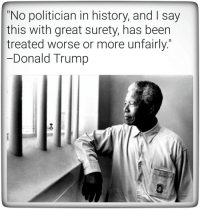 """Unfairly: """"No politician in history, and I say  this with great surety, has beern  treated worse or more unfairly.""""  Donald Trump"""
