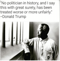 "Africa, Donald Trump, and Life: ""No politician in history, and l say  this with great surety, has been  treated worse or more unfairly  Donald Trump NelsonMandela is one of the world's most revered statesmen, who led the struggle to replace the apartheid regime of South Africa with a multi-racial democracy. Jailed for 27 years, he emerged in 1990 to become the country's first black president four years later and to play a leading role in the drive for peace in other spheres of conflict. He won the Nobel Peace Prize in 1993. His charisma, self-deprecating sense of humour and lack of bitterness over his harsh treatment, as well as his amazing life story, partly explain his extraordinary global appeal."