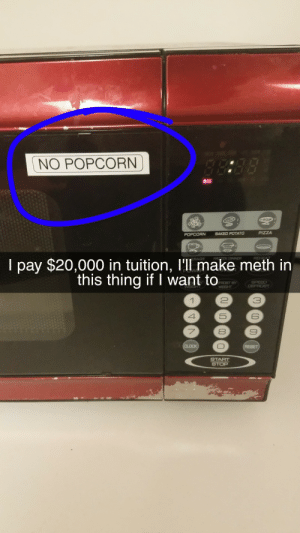 Baked, College, and Fire: NO POPCORN  POPCORN  BAKED POTATO  I pay $20,000 in tuition, l'll make meth in  this thing if I want to  FROST BY  3  6  8  START fueled-by-nightcore:  computationalcalculator:  loloftheday: My college doesn't want us to make popcorn in their shitty microwaves  look I'll be the first to agree colleges couldn't possibly take more money from us without just making Faustian Bargains but if one more freshman trips a fire alarm at 1am and makes the whole building evacuate because they don't know how to make popcorn I'm gonna fill the whole lobby with sand  Freshman who wants to make popcorn: Senior who just wants to sleep: