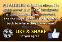 Memes, Immigration, and Approved: NO PRESIDENT should be allowed to  grant amnesty to illegal immigrants  without Congressional approval  and the illegals should be deported  back to where they came from  MadWorld News.com  LIKE & SHARE  if you agree