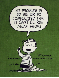 no problem: NO PROBLEM IS  SO BIG OR SO  COMPLICATED THAT  IT CAN'T BE RUN  AWAY FROM!