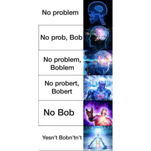 Stay woke: No problem  No prob, Bob  No problem,  Boblem  No probert,  Bobert  No Bob  Yesn't Bobn'tn't Stay woke