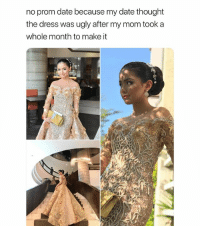 Beautiful, The Dress, and Ugly: no prom date because my date thought  the dress was ugly after my mom took a  whole month to make it girl that dress is beautiful