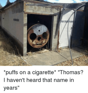 "Cigarette, Thomas, and Name: NO  puffs on a cigarette* ""Thomas?  I haven't heard that name in  years"""