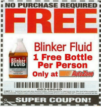 Memes, Free, and Good: NO PURCHASE REQUIRED  FREE  Blinker Fluid  1 Free Bottle  UN  Per Person  Only at  LIMIT 1  Cannot be used with other disoount ooupon.Coupon good atour retail stores only. Offer good while supplies last.  Non-transferable. Original coupon must be presented. Valid through 913/14 LimitoneFREE GIFTCoupon per customer perday.  SUPER COUPON! Get it while supplies last!  DV Jesse