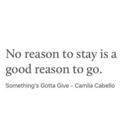 Good, Reason, and Camila: No reason to stay is a  good reason to go.  Something's Gotta Give Camila Cabello