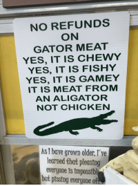 Floridas a fun state. Merry Christmas everybody: NO REFUNDS  ON  GATOR MEAT  YES, IT IS CHEWY  YES, IT IS FISHY  YES, IT IS GAMEY  IT IS MEAT FROM  AN ALIGATOR  NOT CHICKEN  As I have grown older, I've  learned that pleasing  everyone is impossibl  but pissing everyone of Floridas a fun state. Merry Christmas everybody