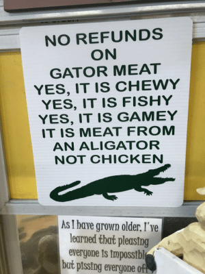 Christmas, Chicken, and Florida: NO REFUNDS  ON  GATOR MEAT  YES, IT IS CHEWY  YES, IT IS FISHY  YES, IT IS GAMEY  IT IS MEAT FROM  AN ALIGATOR  NOT CHICKEN  As I have grown older, I've  learned that pleasing  everyone is impossibl  but pissing everyone of Floridas a fun state. Merry Christmas everybody